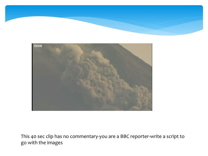 This 40 sec clip has no commentary-you are a BBC reporter-write a script to go with the images