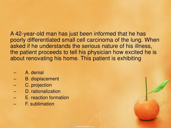 A 42-year-old man has just been informed that he has poorly differentiated small cell carcinoma of the lung. When asked if he understands the serious nature of his illness, the patient proceeds to tell his physician how excited he is about renovating his home. This patient is exhibiting