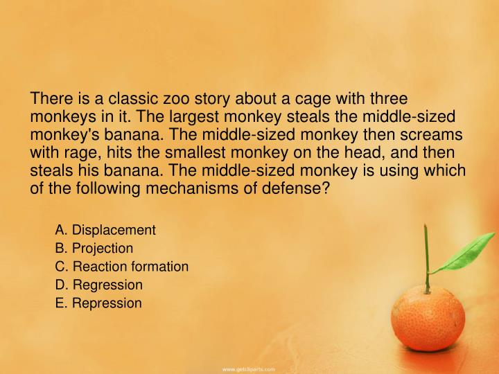 There is a classic zoo story about a cage with three monkeys in it. The largest monkey steals the middle-sized monkey's banana. The middle-sized monkey then screams with rage, hits the smallest monkey on the head, and then steals his banana. The middle-sized monkey is using which of the following mechanisms of defense?