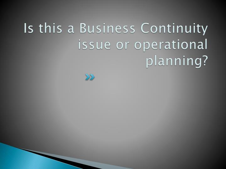 Is this a Business Continuity issue or operational planning?