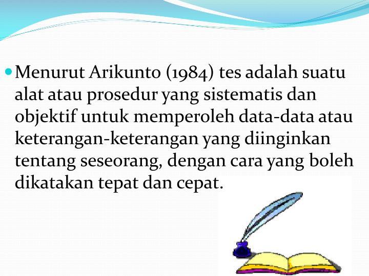 Menurut Arikunto (1984) tes adalah suatu alat atau prosedur yang sistematis dan objektif untuk memperoleh data-data atau keterangan-keterangan yang diinginkan tentang seseorang, dengan cara yang boleh dikatakan tepat dan cepat.