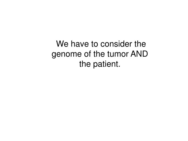 We have to consider the genome of the tumor AND the patient.