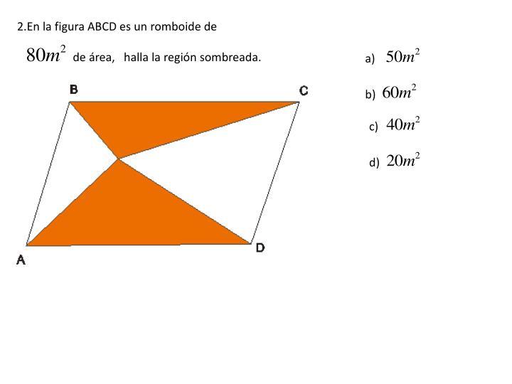 2.En la figura ABCD es un romboide de