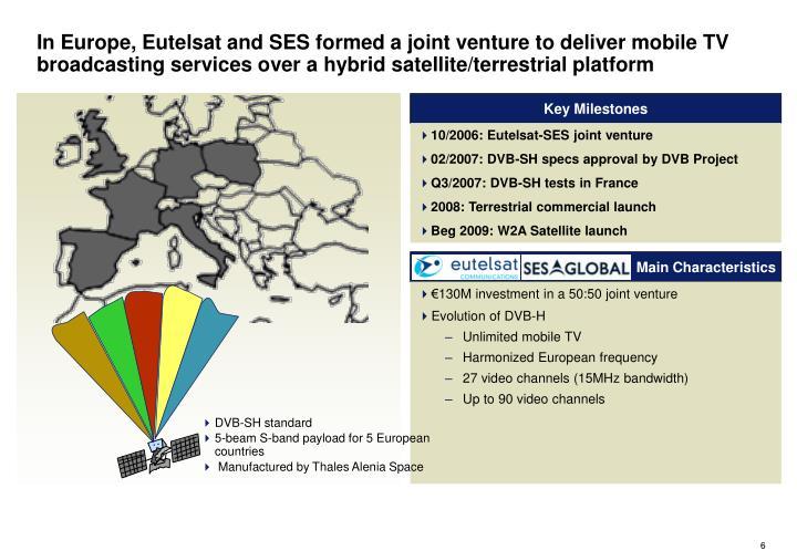 In Europe, Eutelsat and SES formed a joint venture to deliver mobile TV broadcasting services over a hybrid satellite/terrestrial platform
