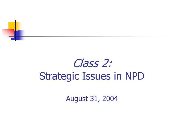 Class 2 strategic issues in npd august 31 2004