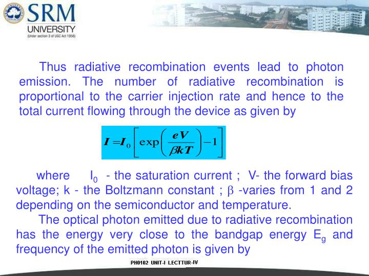 Thus radiative recombination events lead to photon emission. The number of radiative recombination is proportional to the carrier injection rate and hence to the total current flowing through the device as given by