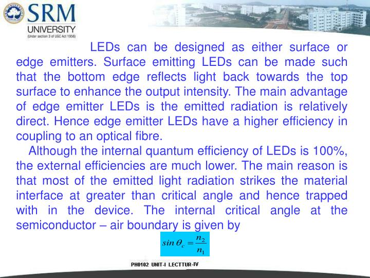 LEDs can be designed as either surface or edge emitters. Surface emitting LEDs can be made such that the bottom edge reflects light back towards the top surface to enhance the output intensity. The main advantage of edge emitter LEDs is the emitted radiation is relatively direct. Hence edge emitter LEDs have a higher efficiency in coupling to an optical fibre.