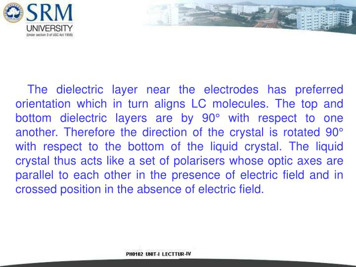 The dielectric layer near the electrodes has preferred orientation which in turn aligns LC molecules. The top and bottom dielectric layers are by 90° with respect to one another. Therefore the direction of the crystal is rotated 90°
