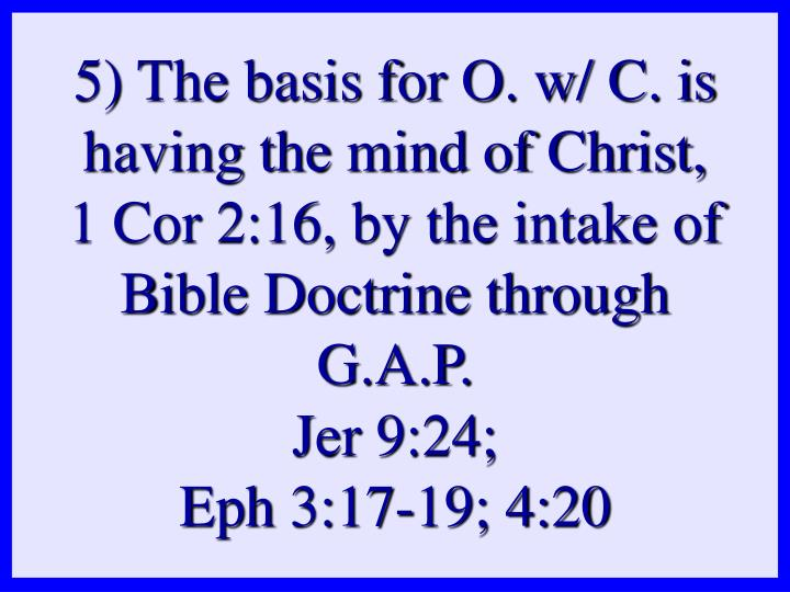 5) The basis for O. w/ C. is having the mind of Christ, 1 Cor 2:16, by the intake of Bible Doctrine through G.A.P.