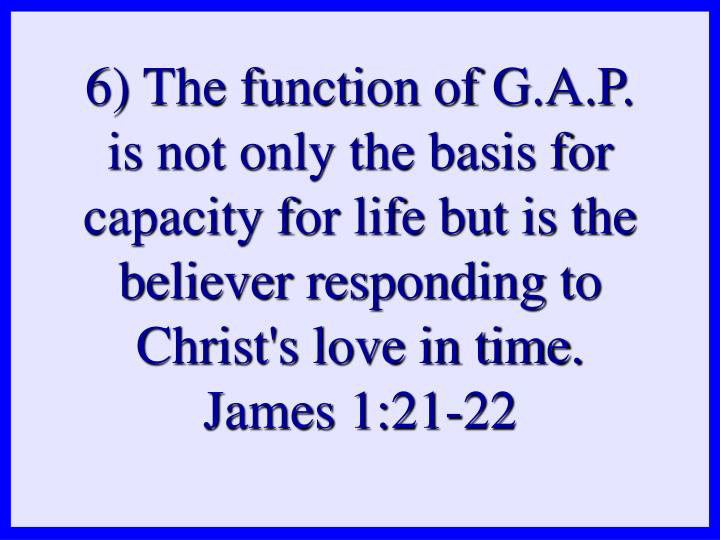 6) The function of G.A.P. is not only the basis for capacity for life but is the believer responding to Christ's love in time.