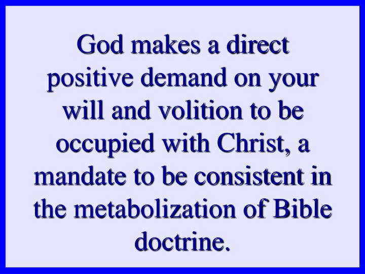 God makes a direct positive demand on your will and volition to be occupied with Christ, a mandate to be consistent in the metabolization of Bible doctrine.