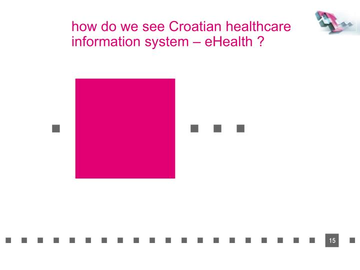 how do we see Croatian healthcare information system – eHealth ?