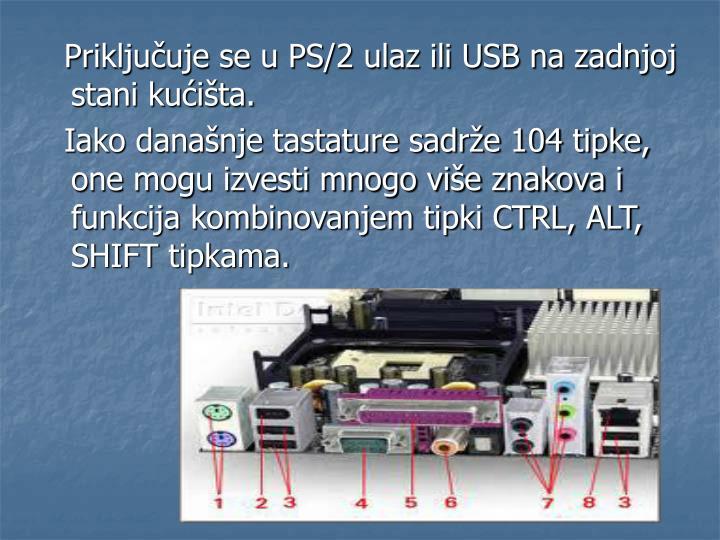 Priključuje se u PS/2 ulaz ili USB na zadnjoj stani kućišta.