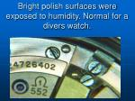 bright polish surfaces were exposed to humidity normal for a divers watch