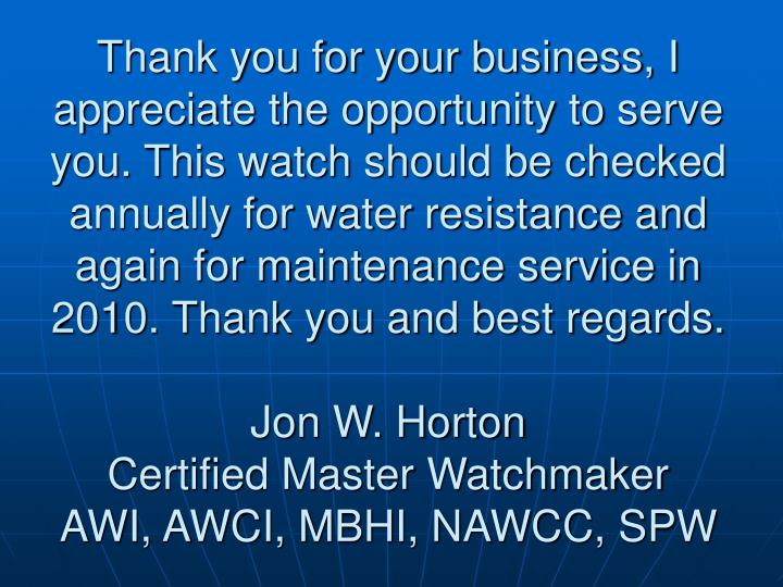 Thank you for your business, I appreciate the opportunity to serve you. This watch should be checked annually for water resistance and  again for maintenance service in 2010. Thank you and best regards.