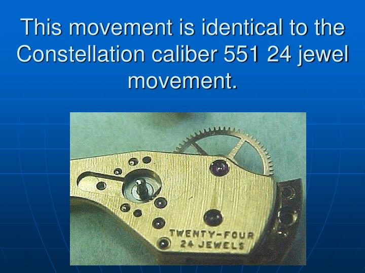 This movement is identical to the Constellation caliber 551 24 jewel movement.