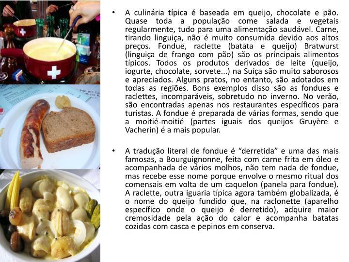 A culinária típica é baseada em queijo, chocolate e pão. Quase toda a população come salada e vegetais regularmente, tudo para uma alimentação saudável. Carne, tirando linguiça, não é muito consumida devido aos altos preços