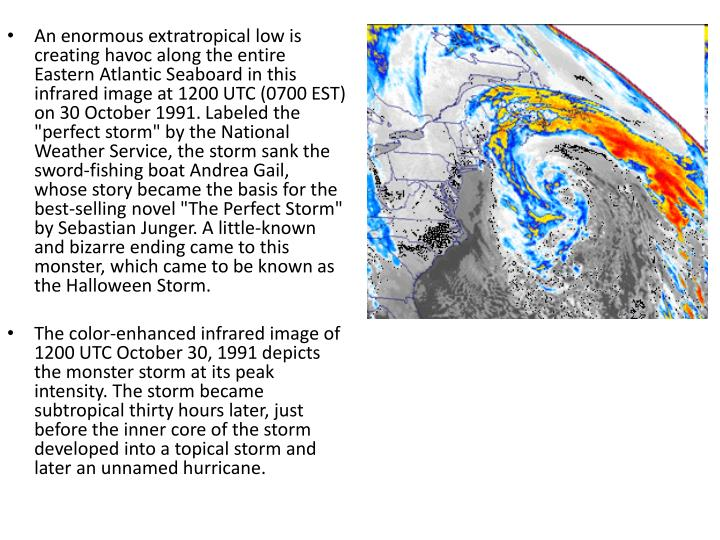 """An enormous extratropical low is creating havoc along the entire Eastern Atlantic Seaboard in this infrared image at 1200 UTC (0700 EST) on 30 October 1991. Labeled the """"perfect storm"""" by the National Weather Service, the storm sank the sword-fishing boat Andrea Gail, whose story became the basis for the best-selling novel """"The Perfect Storm"""" by Sebastian Junger. A little-known and bizarre ending came to this monster, which came to be known as the Halloween Storm."""