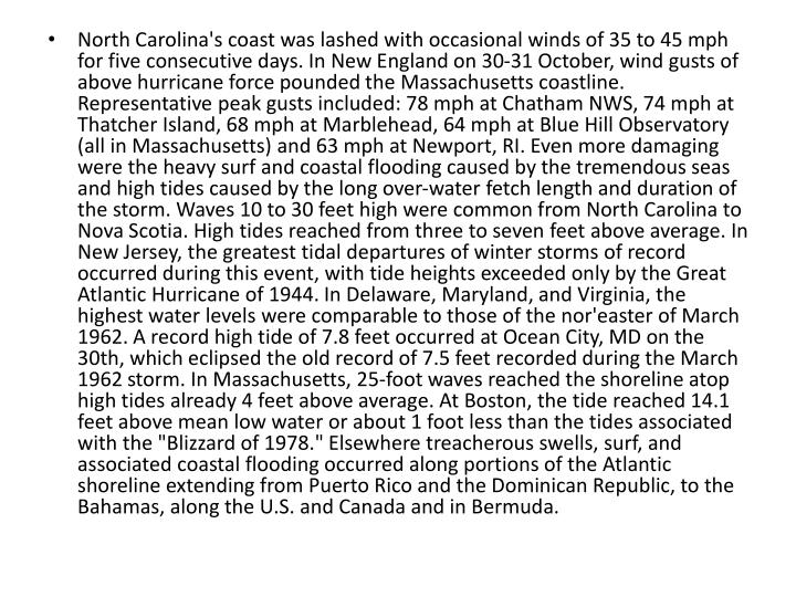 """North Carolina's coast was lashed with occasional winds of 35 to 45 mph for five consecutive days. In New England on 30-31 October, wind gusts of above hurricane force pounded the Massachusetts coastline. Representative peak gusts included: 78 mph at Chatham NWS, 74 mph at Thatcher Island, 68 mph at Marblehead, 64 mph at Blue Hill Observatory (all in Massachusetts) and 63 mph at Newport, RI. Even more damaging were the heavy surf and coastal flooding caused by the tremendous seas and high tides caused by the long over-water fetch length and duration of the storm. Waves 10 to 30 feet high were common from North Carolina to Nova Scotia. High tides reached from three to seven feet above average. In New Jersey, the greatest tidal departures of winter storms of record occurred during this event, with tide heights exceeded only by the Great Atlantic Hurricane of 1944. In Delaware, Maryland, and Virginia, the highest water levels were comparable to those of the nor'easter of March 1962. A record high tide of 7.8 feet occurred at Ocean City, MD on the 30th, which eclipsed the old record of 7.5 feet recorded during the March 1962 storm. In Massachusetts, 25-foot waves reached the shoreline atop high tides already 4 feet above average. At Boston, the tide reached 14.1 feet above mean low water or about 1 foot less than the tides associated with the """"Blizzard of 1978."""" Elsewhere treacherous swells, surf, and associated coastal flooding occurred along portions of the Atlantic shoreline extending from Puerto Rico and the Dominican Republic, to the Bahamas, along the U.S. and Canada and in Bermuda."""