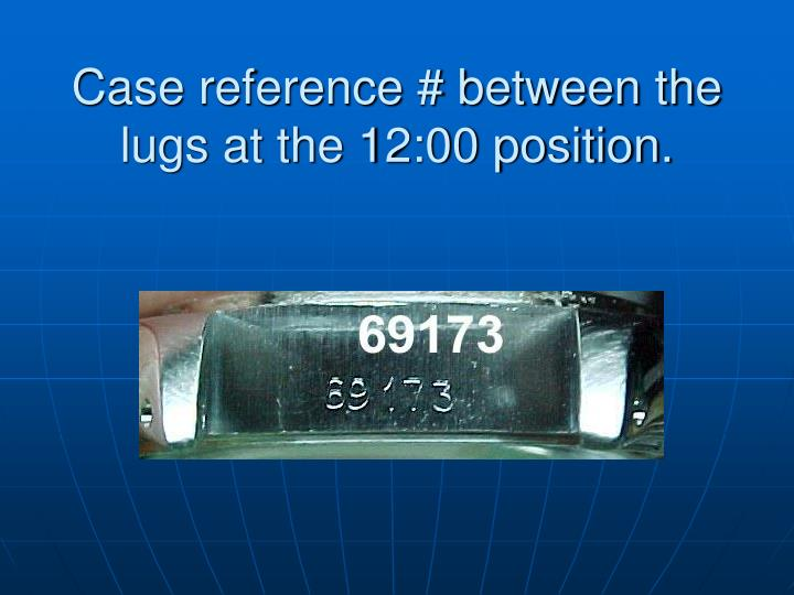 Case reference # between the lugs at the 12:00 position.