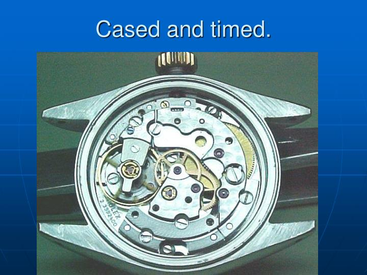 Cased and timed.