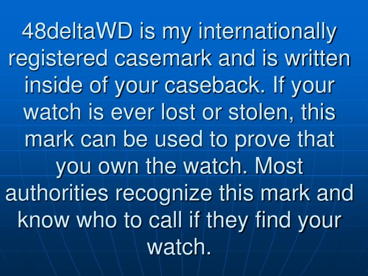 48deltaWD is my internationally registered casemark and is written inside of your caseback. If your watch is ever lost or stolen, this mark can be used to prove that you own the watch. Most authorities recognize this mark and know who to call if they find your watch.
