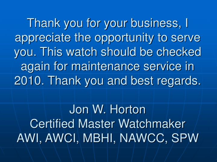 Thank you for your business, I appreciate the opportunity to serve you. This watch should be checked again for maintenance service in 2010. Thank you and best regards.