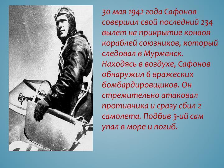 30 мая 1942 года Сафонов совершил свой последний 234  вылет на прикрытие конвоя кораблей союзников, который следовал в Мурманск. Находясь в воздухе, Сафонов обнаружил 6 вражеских бомбардировщиков. Он стремительно атаковал противника и сразу сбил 2 самолета. Подбив 3-ий сам упал в море и погиб.