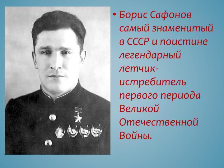 Борис Сафонов самый знаменитый в СССР и поистине легендарный летчик-истребитель первого периода Великой Отечественной  Войны.