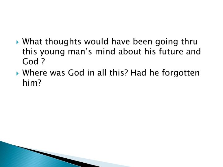 What thoughts would have been going thru this young man's mind about his future and God ?