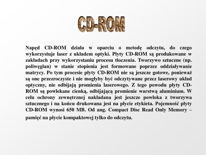 Napęd CD-ROM działa w oparciu o metodę odczytu, do czego wykorzystuje laser z układem optyki. Płyty CD-ROM są produkowane w zakładach przy wykorzystaniu procesu tłoczenia. Tworzywo sztuczne (np. poliwęglan) w stanie stopienia jest formowane poprzez oddziaływanie matrycy. Po tym procesie płyty CD-ROM nie są jeszcze gotowe, ponieważ są one przezroczyste i nie mogłyby być odczytywane przez laserowy układ optyczny, nie odbijają promienia laserowego. Z tego powodu płyty CD-ROM są powlekane cienką, odbijającą promienie warstwą aluminium. W celu ochrony zewnętrznej nakładana jest jeszcze powłoka z tworzywa sztucznego i na końcu drukowana jest na płycie etykieta. Pojemność płyty CD-ROM wynosi 650 MB. Od ang. Compact Disc Read Only Memory – pamięć na płycie kompaktowej tylko do odczytu.