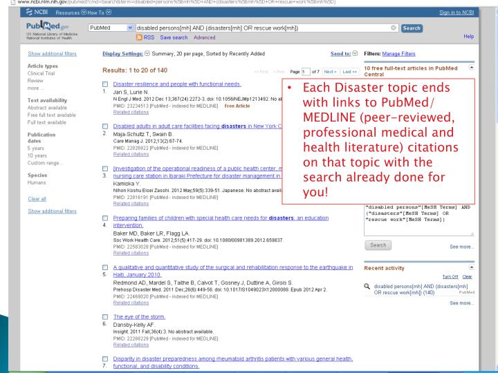 Each Disaster topic ends with links to PubMed/ MEDLINE (peer-reviewed, professional medical and health literature) citations on that topic with the search already done for you!
