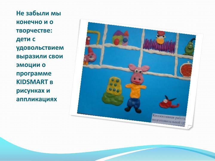 Не забыли мы конечно и о творчестве: дети с удовольствием выразили свои эмоции о программе