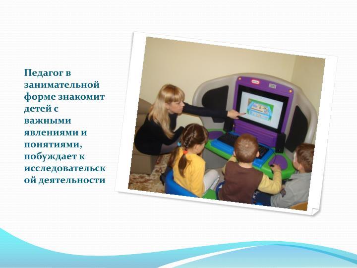 Педагог в занимательной форме знакомит детей с важными явлениями и понятиями, побуждает к исследовательской деятельности