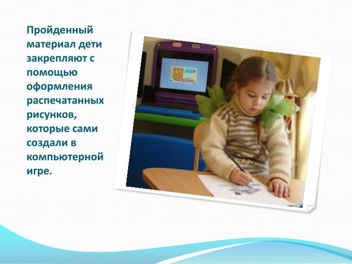 Пройденный материал дети закрепляют с помощью оформления распечатанных рисунков, которые сами создали в
