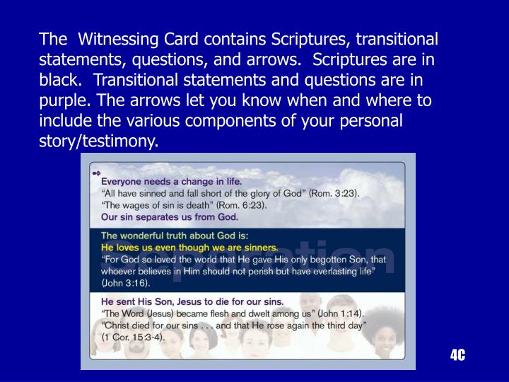 The  Witnessing Card contains Scriptures, transitional statements, questions, and arrows.  Scriptures are in black.  Transitional statements and questions are in purple. The arrows let you know when and where to include the various components of your personal story/testimony.