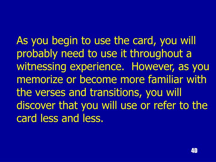 As you begin to use the card, you will probably need to use it throughout a witnessing experience.  However, as you memorize or become more familiar with the verses and transitions, you will discover that you will use or refer to the card less and less.