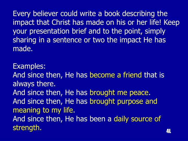 Every believer could write a book describing the impact that Christ has made on his or her life! Keep your presentation brief and to the point, simply sharing in a sentence or two the impact He has made.