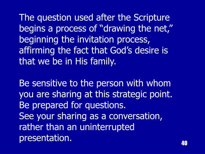 """The question used after the Scripture begins a process of """"drawing the net,"""" beginning the invitation process, affirming the fact that God's desire is that we be in His family."""
