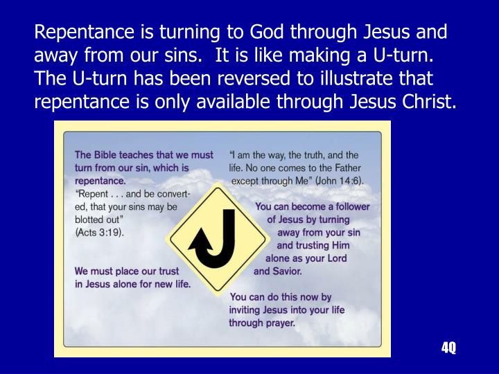 Repentance is turning to God through Jesus and away from our sins.  It is like making a U-turn. The U-turn has been reversed to illustrate that repentance is only available through Jesus Christ.