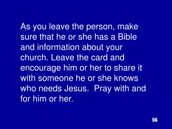 As you leave the person, make sure that he or she has a Bible and information about your church. Leave the card and encourage him or her to share it with someone he or she knows who needs Jesus.  Pray with and for him or her.