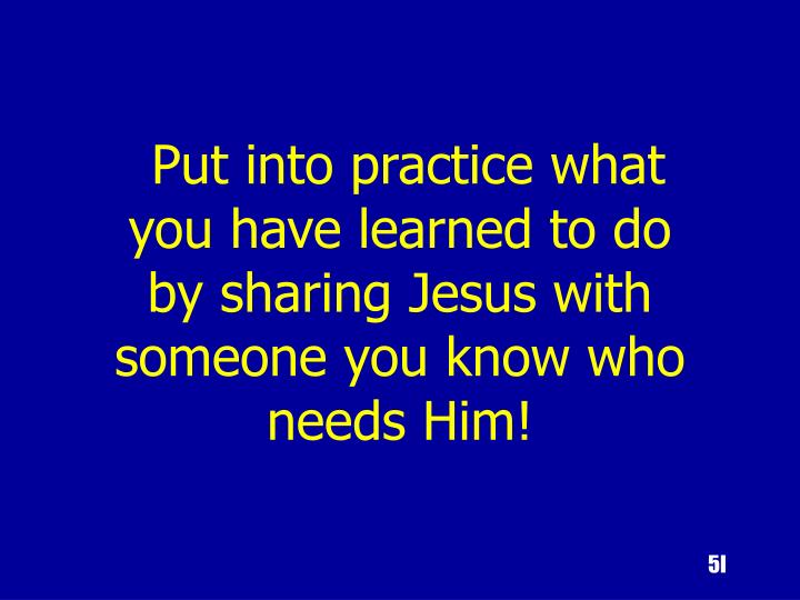 Put into practice what you have learned to do by sharing Jesus with someone you know who needs Him!