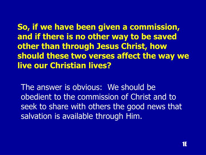 So, if we have been given a commission, and if there is no other way to be saved other than through Jesus Christ, how should these two verses affect the way we live our Christian lives?