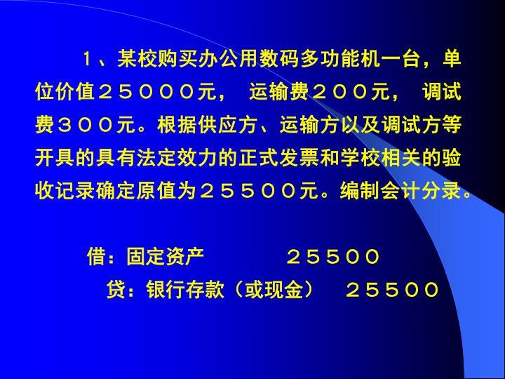 1、某校购买办公用数码多功能机一台,单位价值25000元, 运输费200元, 调试费300元。根据供应方、运输方以及调试方等开具的具有法定效力的正式发票和学校相关的验收记录确定原值为25500元。编制会计分录。