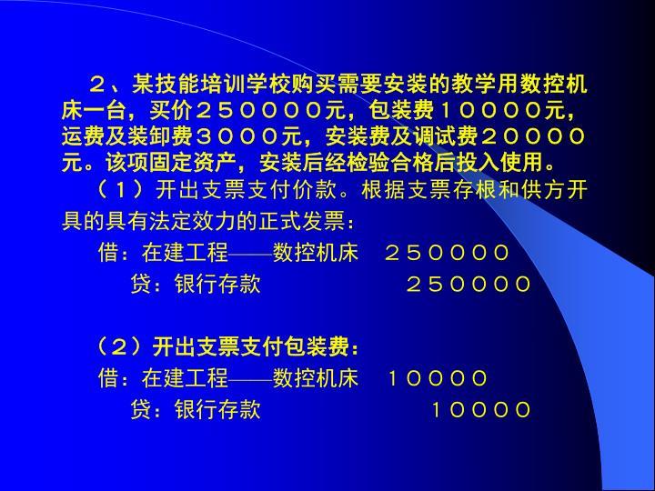 2、某技能培训学校购买需要安装的教学用数控机床一台,买价250000元,包装费10000元,运费及装卸费3000元,安装费及调试费20000元。该项固定资产,安装后经检验合格后投入使用。