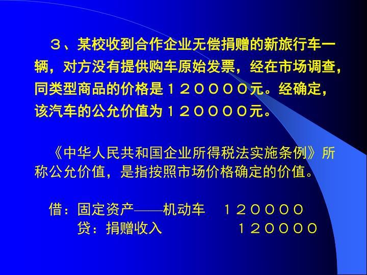 3、某校收到合作企业无偿捐赠的新旅行车一辆,对方没有提供购车原始发票,经在市场调查,同类型商品的价格是120000元。经确定,该汽车的公允价值为120000元。
