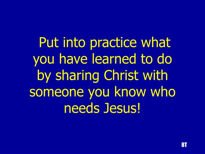 Put into practice what you have learned to do by sharing Christ with someone you know who needs Jesus!