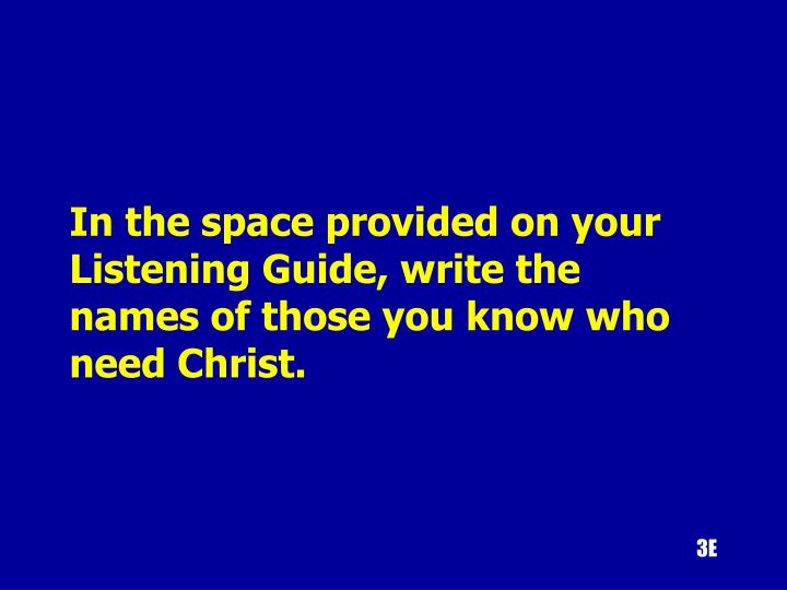 In the space provided on your Listening Guide, write the names of those you know who need Christ.