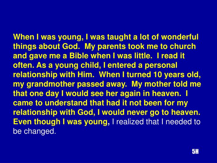 When I was young, I was taught a lot of wonderful things about God.  My parents took me to church and gave me a Bible when I was little.  I read it often. As a young child, I entered a personal relationship with Him.  When I turned 10 years old, my grandmother passed away.  My mother told me that one day I would see her again in heaven.  I came to understand that had it not been for my relationship with God, I would never go to heaven.