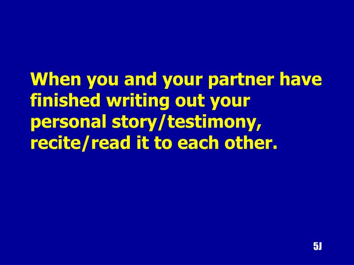 When you and your partner have finished writing out your personal story/testimony, recite/read it to each other.